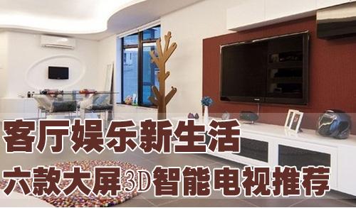 客厅娱乐新生活 六款大屏3d智能电视推荐