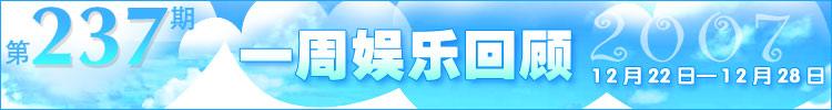 一周娱乐回顾第237期(2007.12.22-12.28)