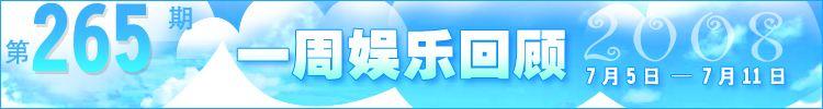 一周娱乐回顾第265期(2008.7.05-7.11)
